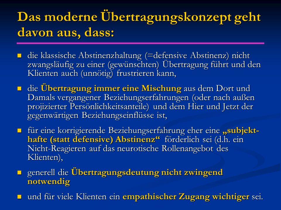 """Das moderne Übertragungskonzept geht davon aus, dass: die klassische Abstinenzhaltung (=defensive Abstinenz) nicht zwangsläufig zu einer (gewünschten) Übertragung führt und den Klienten auch (unnötig) frustrieren kann, die klassische Abstinenzhaltung (=defensive Abstinenz) nicht zwangsläufig zu einer (gewünschten) Übertragung führt und den Klienten auch (unnötig) frustrieren kann, die Übertragung immer eine Mischung aus dem Dort und Damals vergangener Beziehungserfahrungen (oder nach außen projizierter Persönlichkeitsanteile) und dem Hier und Jetzt der gegenwärtigen Beziehungseinflüsse ist, die Übertragung immer eine Mischung aus dem Dort und Damals vergangener Beziehungserfahrungen (oder nach außen projizierter Persönlichkeitsanteile) und dem Hier und Jetzt der gegenwärtigen Beziehungseinflüsse ist, für eine korrigierende Beziehungserfahrung eher eine """"subjekt- hafte (statt defensive) Abstinenz förderlich sei (d.h."""