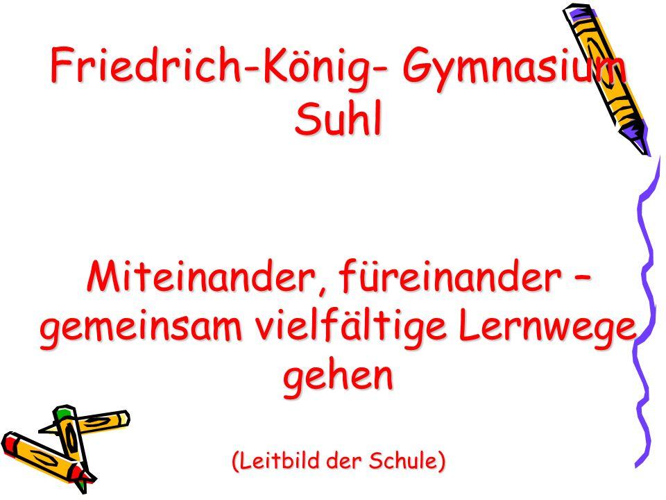 Friedrich-König- Gymnasium Suhl Miteinander, füreinander – gemeinsam vielfältige Lernwege gehen (Leitbild der Schule)