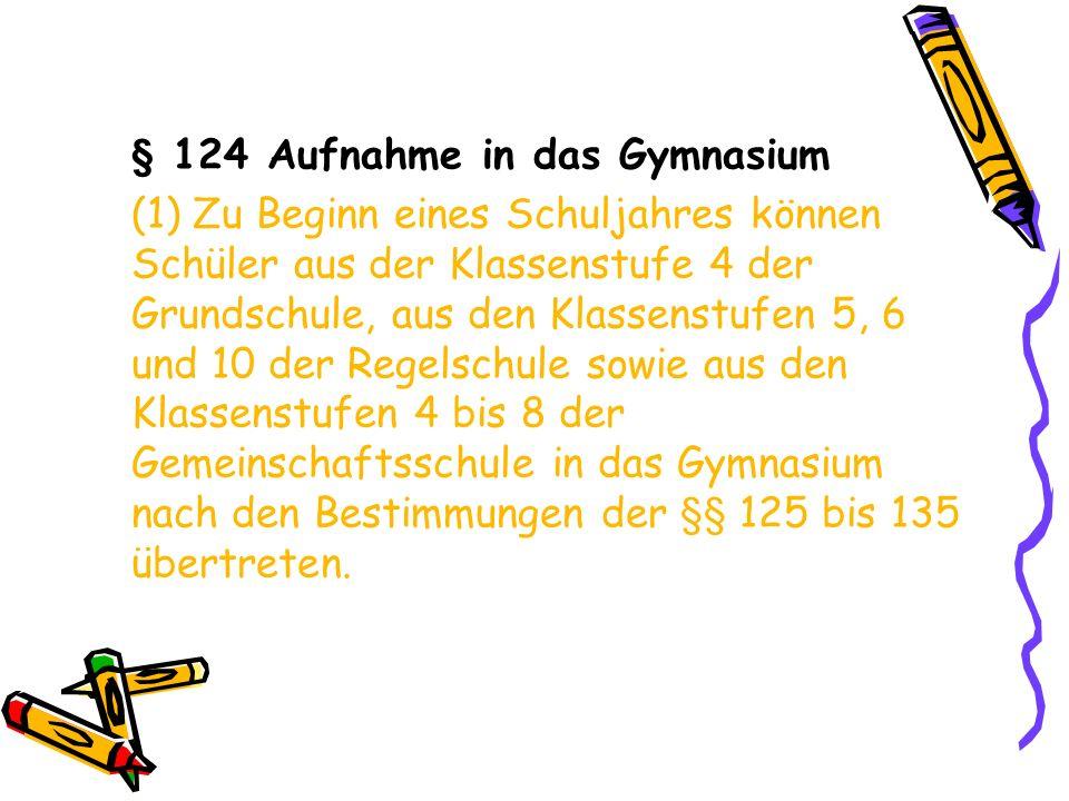 § 124 Aufnahme in das Gymnasium (1) Zu Beginn eines Schuljahres können Schüler aus der Klassenstufe 4 der Grundschule, aus den Klassenstufen 5, 6 und