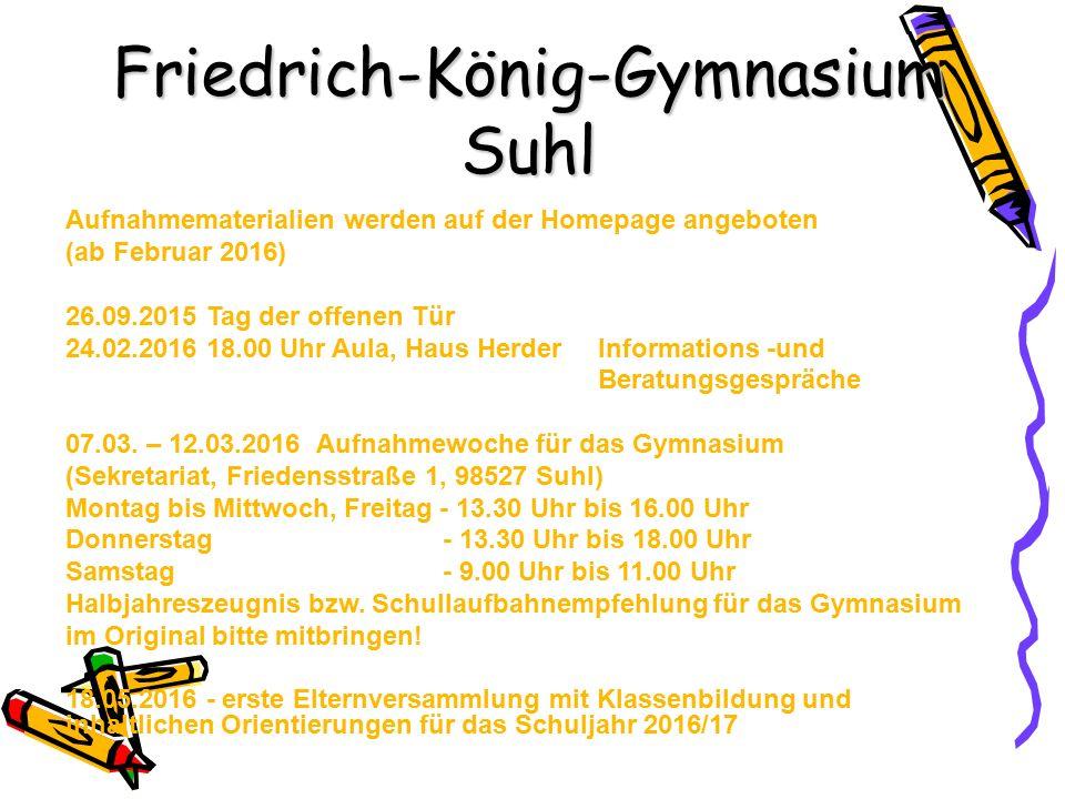Friedrich-König-Gymnasium Suhl Aufnahmematerialien werden auf der Homepage angeboten (ab Februar 2016) 26.09.2015 Tag der offenen Tür 24.02.2016 18.00