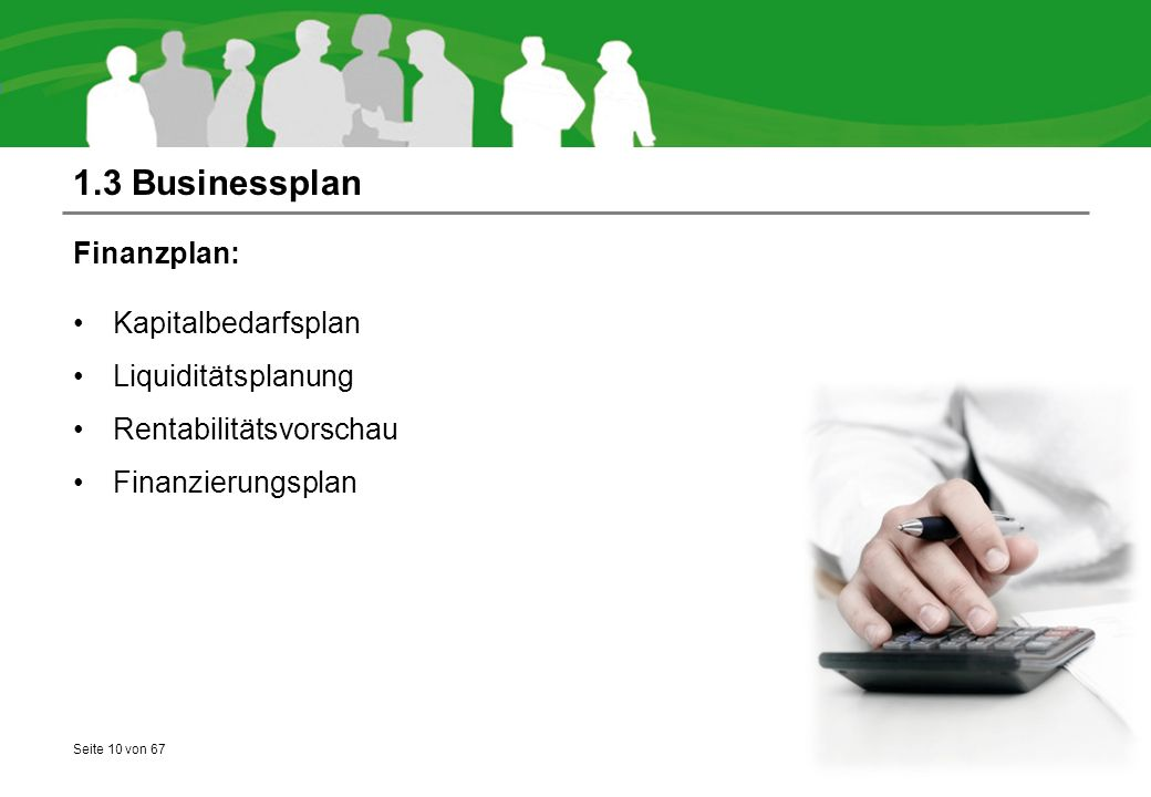 Seite 10 von 67 1.3 Businessplan Finanzplan: Kapitalbedarfsplan Liquiditätsplanung Rentabilitätsvorschau Finanzierungsplan