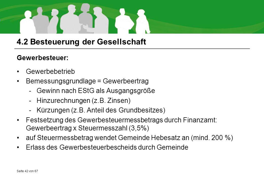 Seite 42 von 67 4.2 Besteuerung der Gesellschaft Gewerbesteuer: Gewerbebetrieb Bemessungsgrundlage = Gewerbeertrag -Gewinn nach EStG als Ausgangsgröße -Hinzurechnungen (z.B.