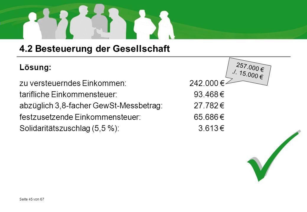 Seite 45 von 67 4.2 Besteuerung der Gesellschaft Lösung: zu versteuerndes Einkommen: 242.000 € tarifliche Einkommensteuer: 93.468 € abzüglich 3,8-facher GewSt-Messbetrag: 27.782 € festzusetzende Einkommensteuer: 65.686 € Solidaritätszuschlag (5,5 %): 3.613 €   257.000 €./.