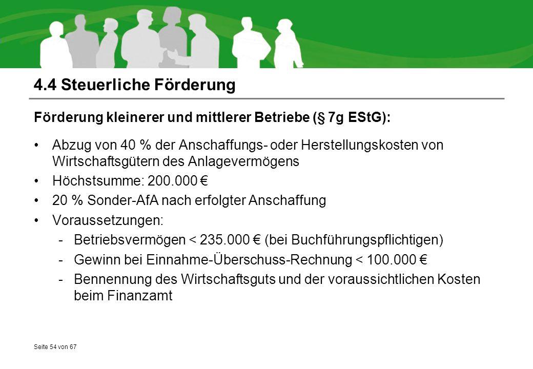 Seite 54 von 67 4.4 Steuerliche Förderung Förderung kleinerer und mittlerer Betriebe (§ 7g EStG): Abzug von 40 % der Anschaffungs- oder Herstellungskosten von Wirtschaftsgütern des Anlagevermögens Höchstsumme: 200.000 € 20 % Sonder-AfA nach erfolgter Anschaffung Voraussetzungen: -Betriebsvermögen < 235.000 € (bei Buchführungspflichtigen) -Gewinn bei Einnahme-Überschuss-Rechnung < 100.000 € -Bennennung des Wirtschaftsguts und der voraussichtlichen Kosten beim Finanzamt
