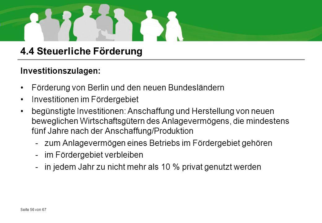 Seite 56 von 67 4.4 Steuerliche Förderung Investitionszulagen: Förderung von Berlin und den neuen Bundesländern Investitionen im Fördergebiet begünstigte Investitionen: Anschaffung und Herstellung von neuen beweglichen Wirtschaftsgütern des Anlagevermögens, die mindestens fünf Jahre nach der Anschaffung/Produktion -zum Anlagevermögen eines Betriebs im Fördergebiet gehören -im Fördergebiet verbleiben -in jedem Jahr zu nicht mehr als 10 % privat genutzt werden