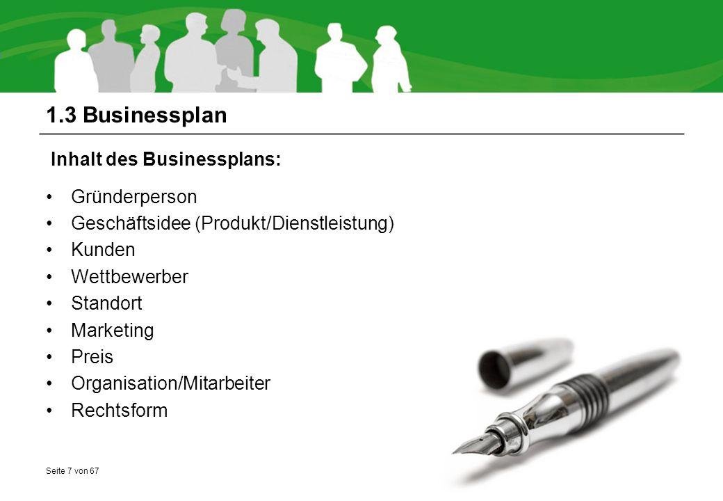 Seite 7 von 67 1.3 Businessplan Inhalt des Businessplans: Gründerperson Geschäftsidee (Produkt/Dienstleistung) Kunden Wettbewerber Standort Marketing Preis Organisation/Mitarbeiter Rechtsform