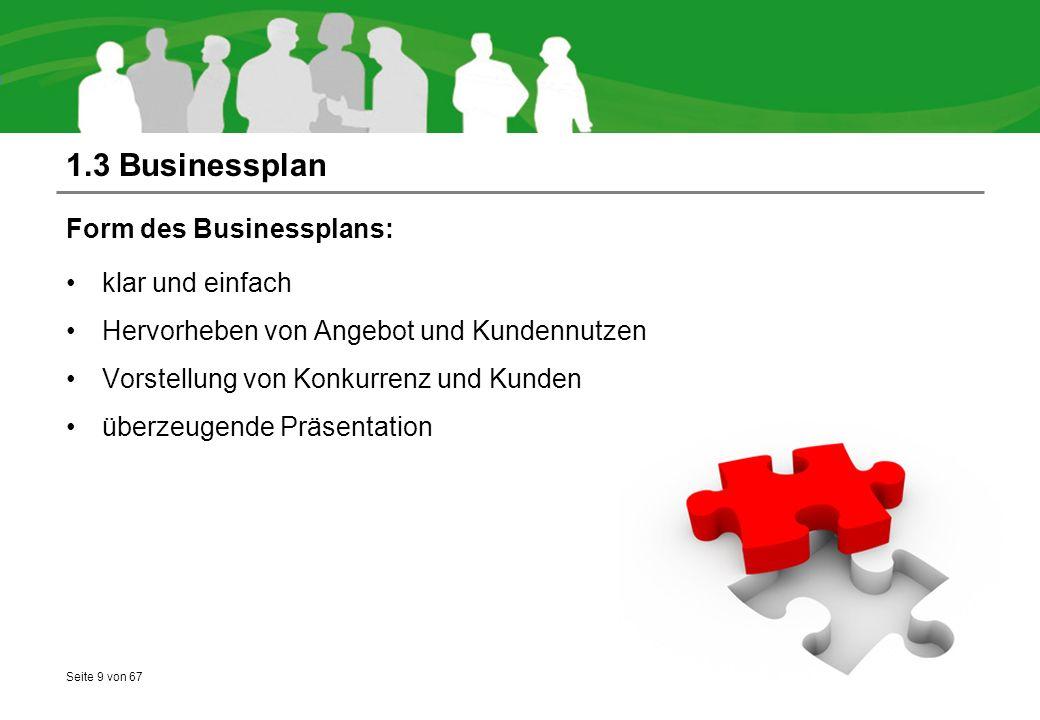 Seite 9 von 67 1.3 Businessplan Form des Businessplans: klar und einfach Hervorheben von Angebot und Kundennutzen Vorstellung von Konkurrenz und Kunden überzeugende Präsentation