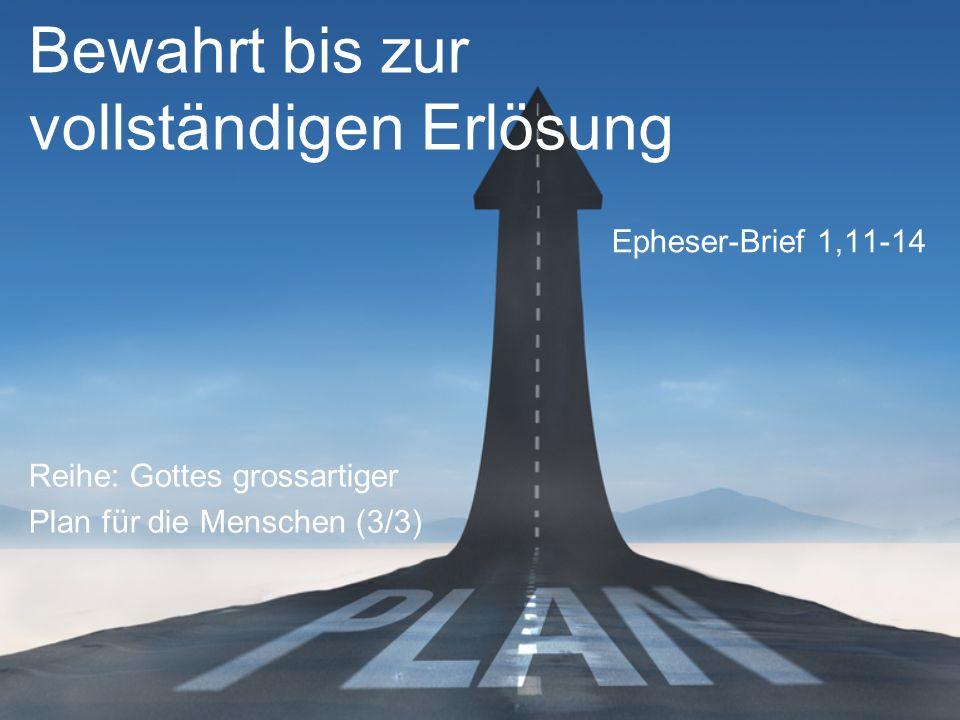Bewahrt bis zur vollständigen Erlösung Reihe: Gottes grossartiger Plan für die Menschen (3/3) Epheser-Brief 1,11-14