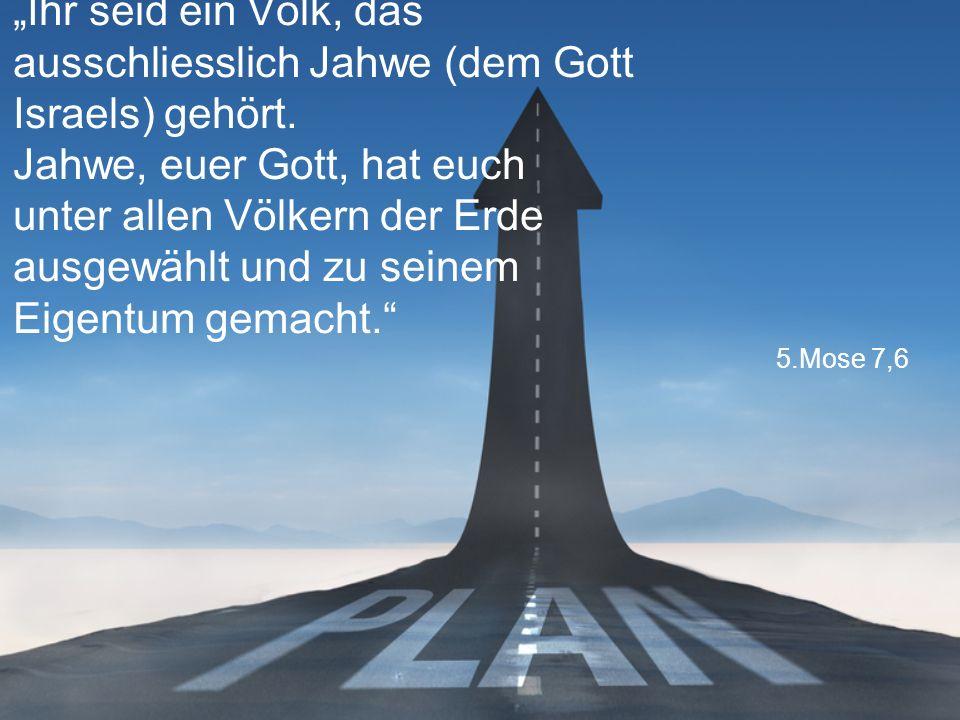 """5.Mose 7,6 """"Ihr seid ein Volk, das ausschliesslich Jahwe (dem Gott Israels) gehört."""