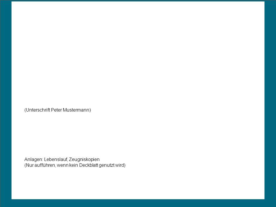 (Unterschrift Peter Mustermann) Anlagen: Lebenslauf, Zeugniskopien (Nur aufführen, wenn kein Deckblatt genutzt wird)