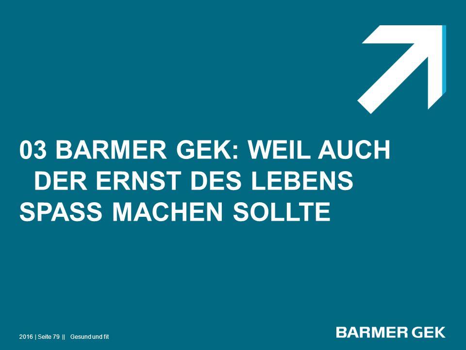 03 BARMER GEK: WEIL AUCH DER ERNST DES LEBENS SPASS MACHEN SOLLTE 2016Gesund und fit| Seite 79 ||