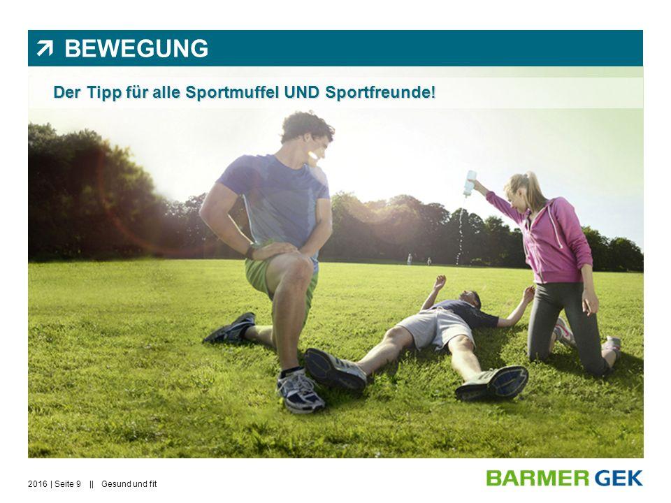  BEWEGUNG Der Tipp für alle Sportmuffel UND Sportfreunde! 2016Gesund und fit| Seite 9 ||