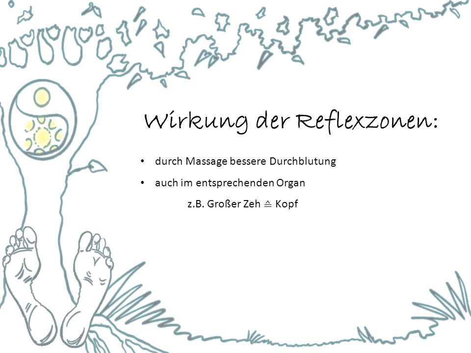 Wirkung der Reflexzonen: durch Massage bessere Durchblutung auch im entsprechenden Organ z.B. Großer Zeh ≙ Kopf