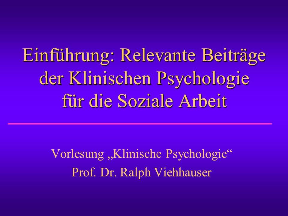 """Einführung: Relevante Beiträge der Klinischen Psychologie für die Soziale Arbeit Vorlesung """"Klinische Psychologie"""" Prof. Dr. Ralph Viehhauser"""