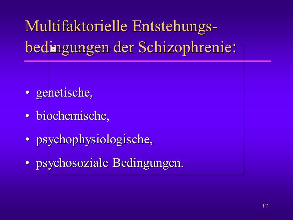17 Multifaktorielle Entstehungs- bedingungen der Schizophrenie : genetische,genetische, biochemische,biochemische, psychophysiologische,psychophysiolo