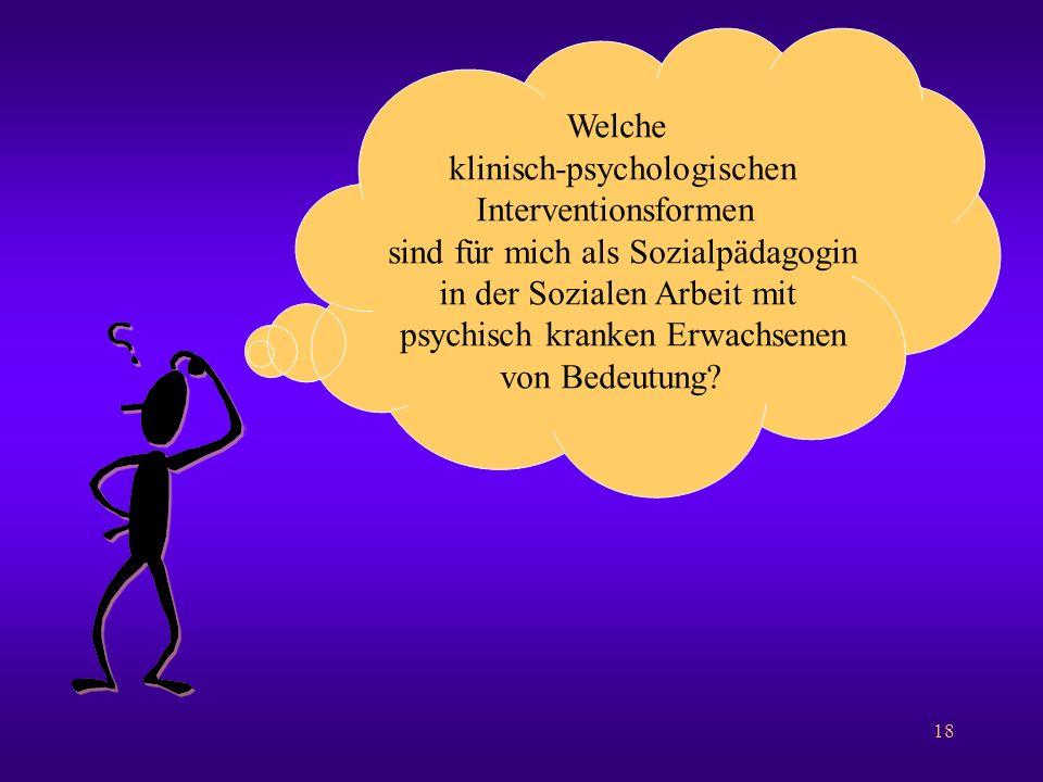 18 Welche klinisch-psychologischen Interventionsformen sind für mich als Sozialpädagogin in der Sozialen Arbeit mit psychisch kranken Erwachsenen von