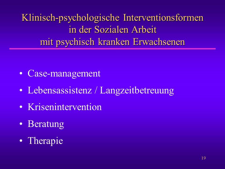 19 Klinisch-psychologische Interventionsformen in der Sozialen Arbeit mit psychisch kranken Erwachsenen Case-management Lebensassistenz / Langzeitbetr