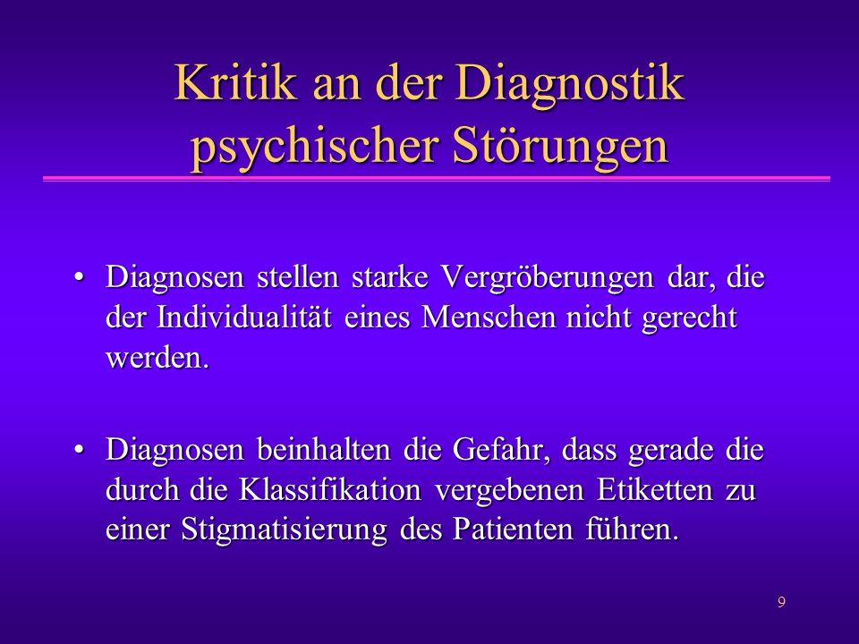 9 Kritik an der Diagnostik psychischer Störungen Diagnosen stellen starke Vergröberungen dar, die der Individualität eines Menschen nicht gerecht werd