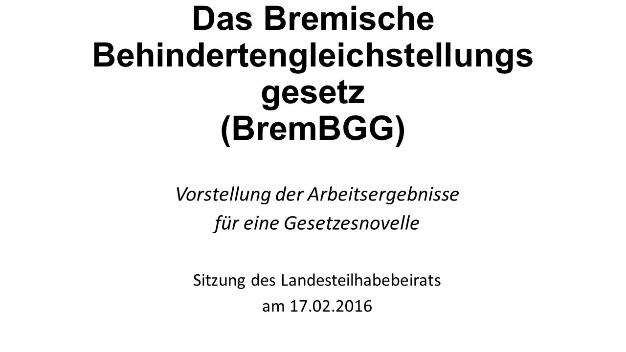 Das Bremische Behindertengleichstellungs gesetz (BremBGG) Vorstellung der Arbeitsergebnisse für eine Gesetzesnovelle Sitzung des Landesteilhabebeirats am 17.02.2016