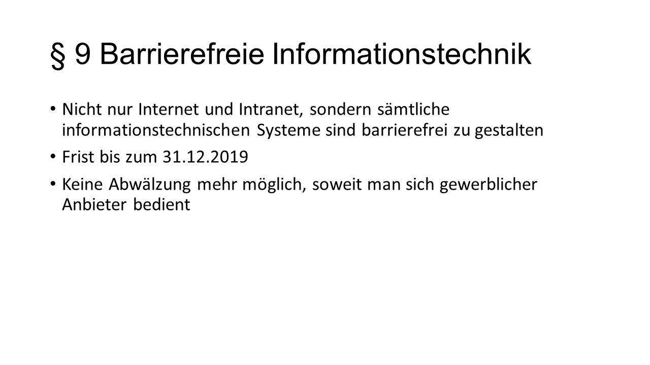 § 9 Barrierefreie Informationstechnik Nicht nur Internet und Intranet, sondern sämtliche informationstechnischen Systeme sind barrierefrei zu gestalten Frist bis zum 31.12.2019 Keine Abwälzung mehr möglich, soweit man sich gewerblicher Anbieter bedient