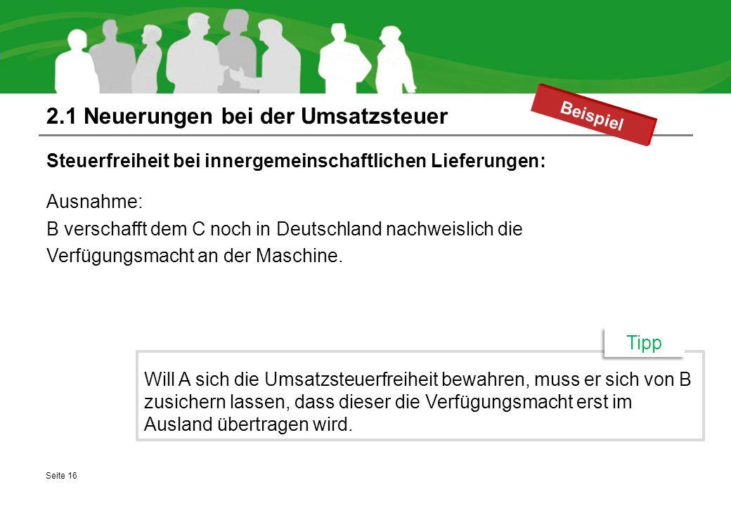 2.1 Neuerungen bei der Umsatzsteuer Steuerfreiheit bei innergemeinschaftlichen Lieferungen: Ausnahme: B verschafft dem C noch in Deutschland nachweisl