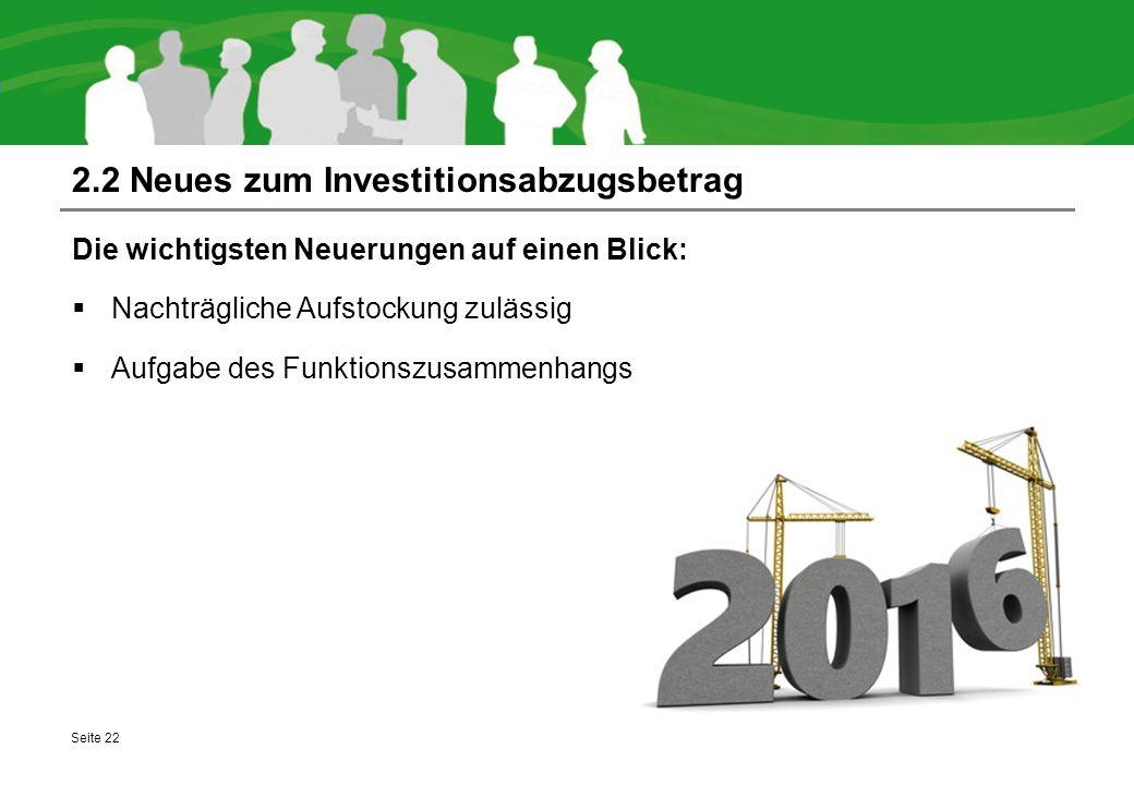 2.2 Neues zum Investitionsabzugsbetrag Die wichtigsten Neuerungen auf einen Blick:  Nachträgliche Aufstockung zulässig  Aufgabe des Funktionszusamme