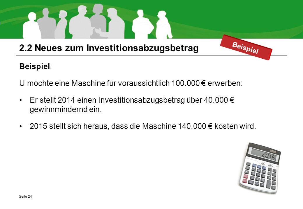 2.2 Neues zum Investitionsabzugsbetrag Beispiel: U möchte eine Maschine für voraussichtlich 100.000 € erwerben: Er stellt 2014 einen Investitionsabzug