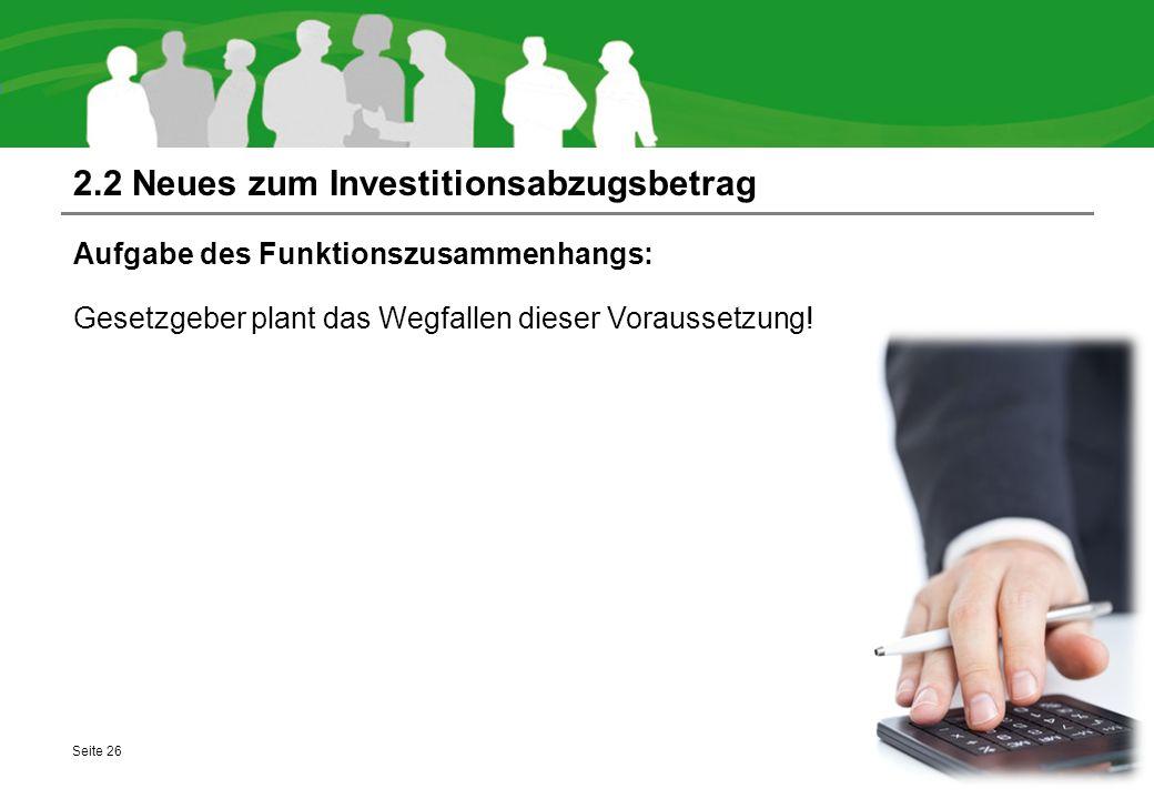 2.2 Neues zum Investitionsabzugsbetrag Aufgabe des Funktionszusammenhangs: Gesetzgeber plant das Wegfallen dieser Voraussetzung! Seite 26