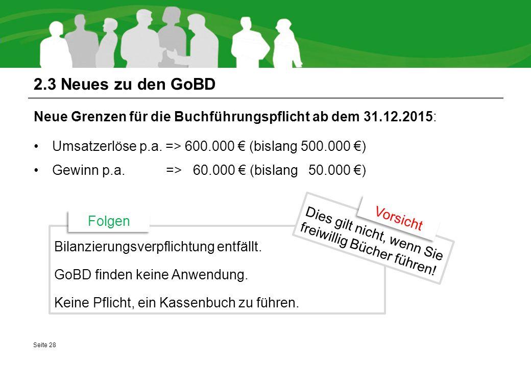 2.3 Neues zu den GoBD Neue Grenzen für die Buchführungspflicht ab dem 31.12.2015: Umsatzerlöse p.a. => 600.000 € (bislang 500.000 €) Gewinn p.a. => 60