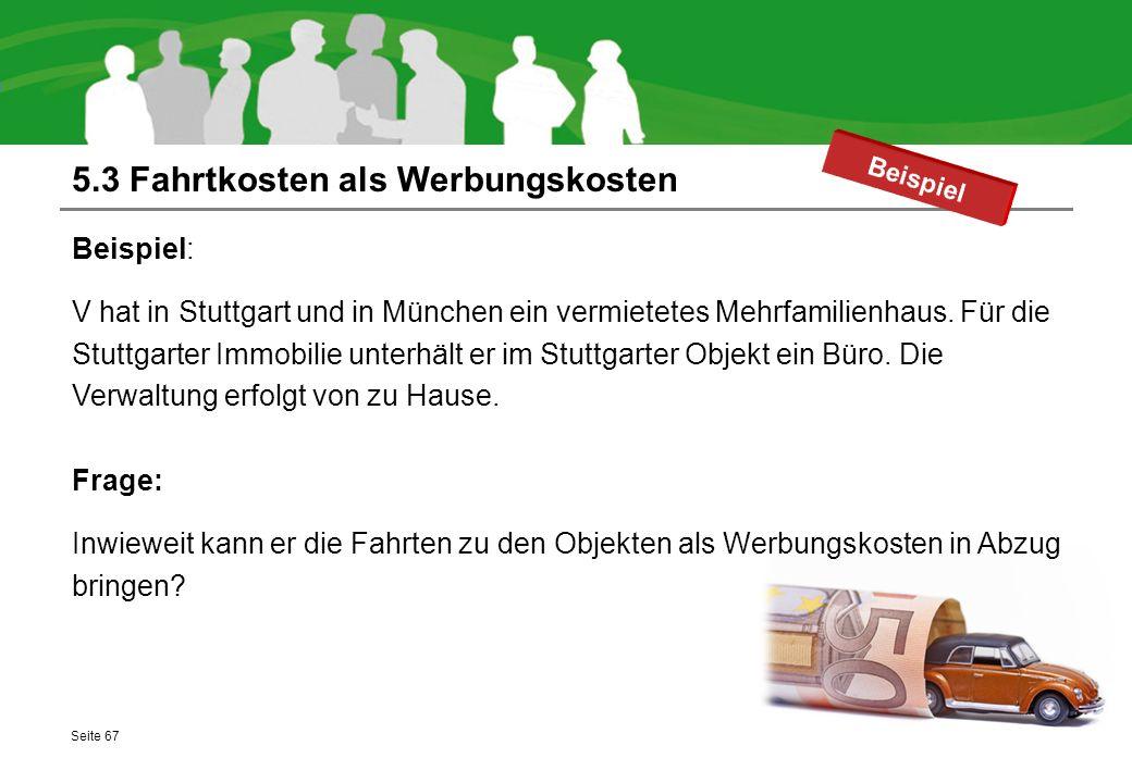 5.3 Fahrtkosten als Werbungskosten Beispiel: V hat in Stuttgart und in München ein vermietetes Mehrfamilienhaus. Für die Stuttgarter Immobilie unterhä