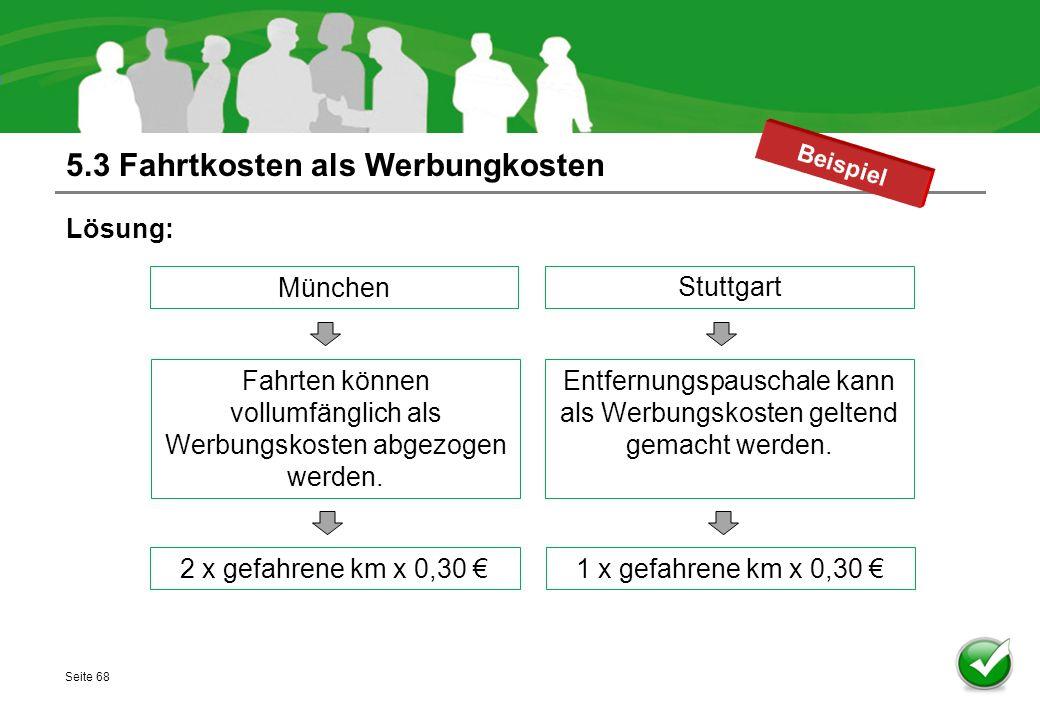 5.3 Fahrtkosten als Werbungkosten Lösung: Seite 68 München 2 x gefahrene km x 0,30 € Fahrten können vollumfänglich als Werbungskosten abgezogen werden