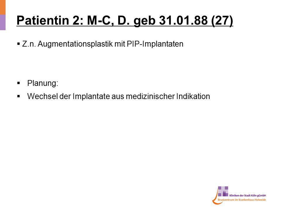 Patientin 2: M-C, D. geb 31.01.88 (27)  Z.n. Augmentationsplastik mit PIP-Implantaten  Planung:  Wechsel der Implantate aus medizinischer Indikatio