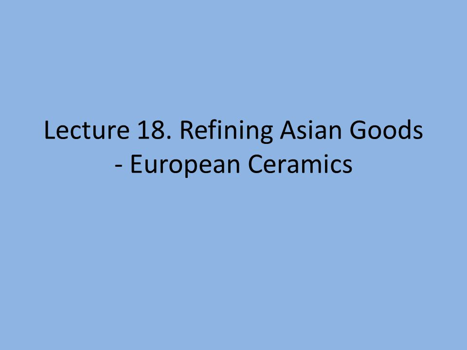 Lecture 18. Refining Asian Goods - European Ceramics