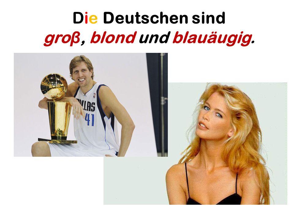 Die Deutschen sind gro β, blond und blauäugig.