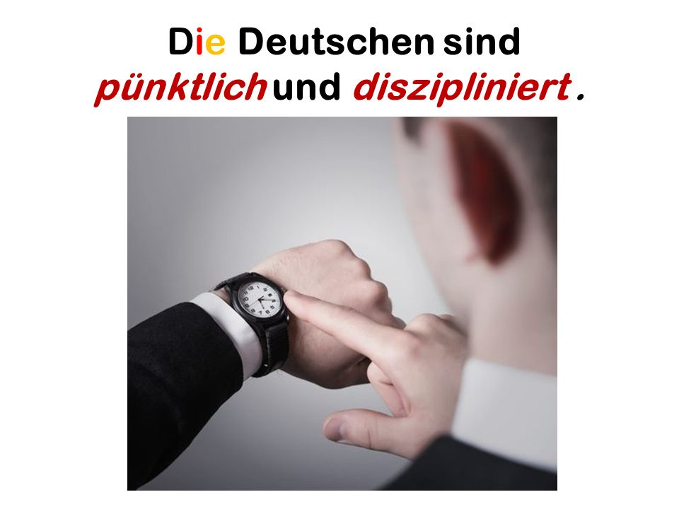 Die Deutschen sind pünktlich und diszipliniert.