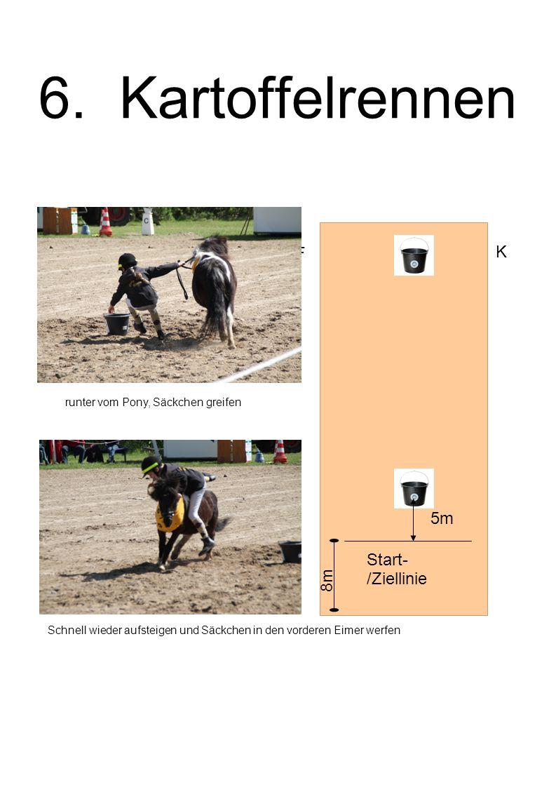 6. Kartoffelrennen 5m Start- /Ziellinie F K runter vom Pony, Säckchen greifen Schnell wieder aufsteigen und Säckchen in den vorderen Eimer werfen 8m