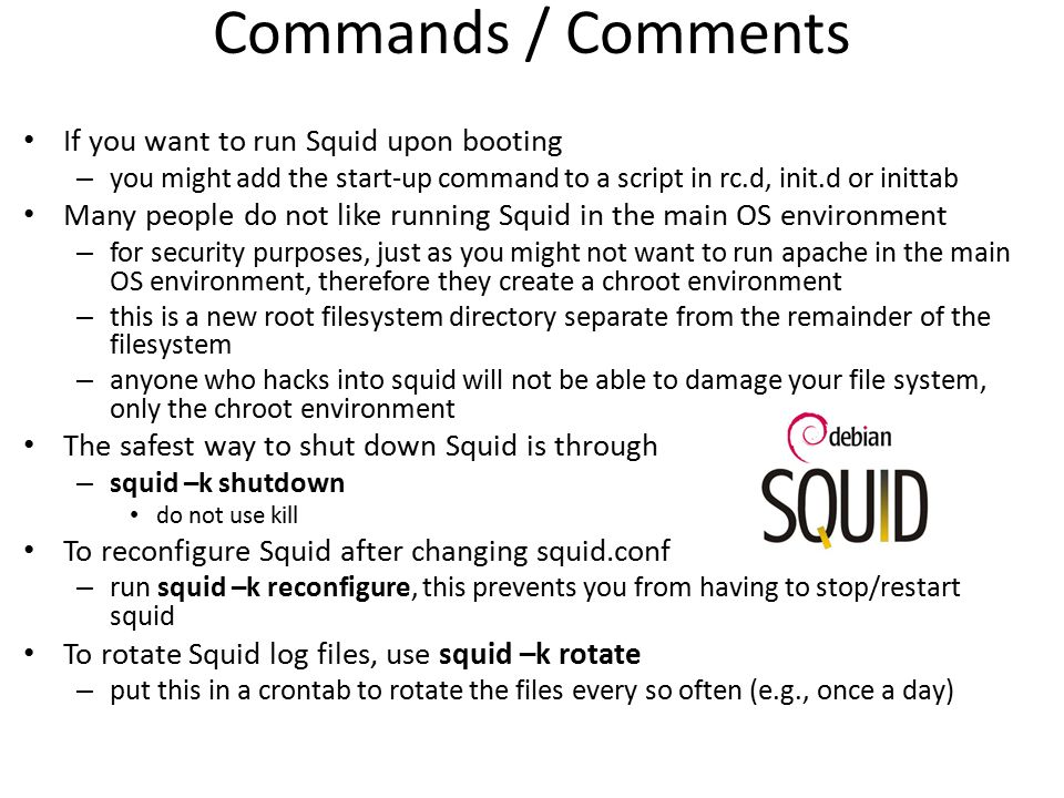 Commands / Comments If you want to run Squid upon booting – you might add the start-up command to a script in rc.d, init.d or inittab Many people do n