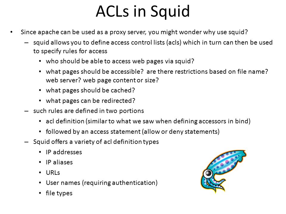 ACLs in Squid Since apache can be used as a proxy server, you might wonder why use squid? – squid allows you to define access control lists (acls) whi