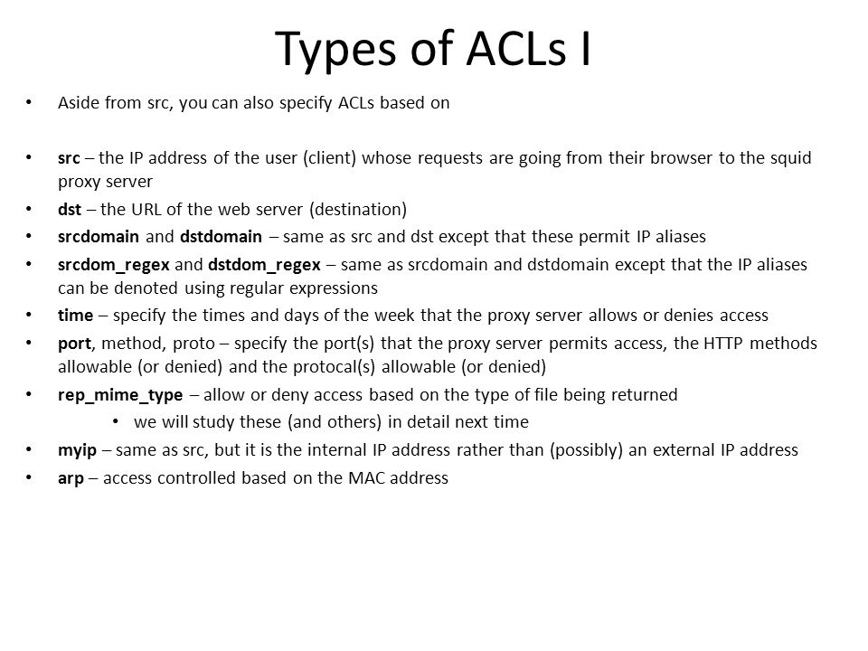Types of ACLs I Aside from src, you can also specify ACLs based on src – the IP address of the user (client) whose requests are going from their brows