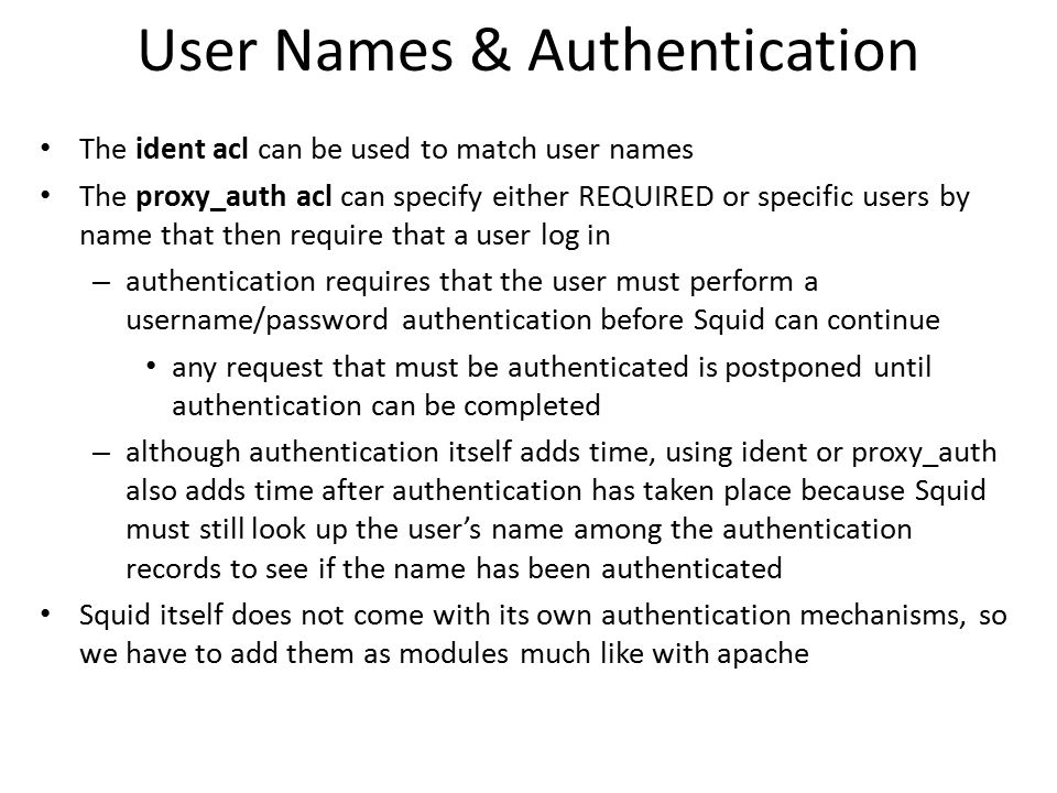 User Names & Authentication The ident acl can be used to match user names The proxy_auth acl can specify either REQUIRED or specific users by name tha