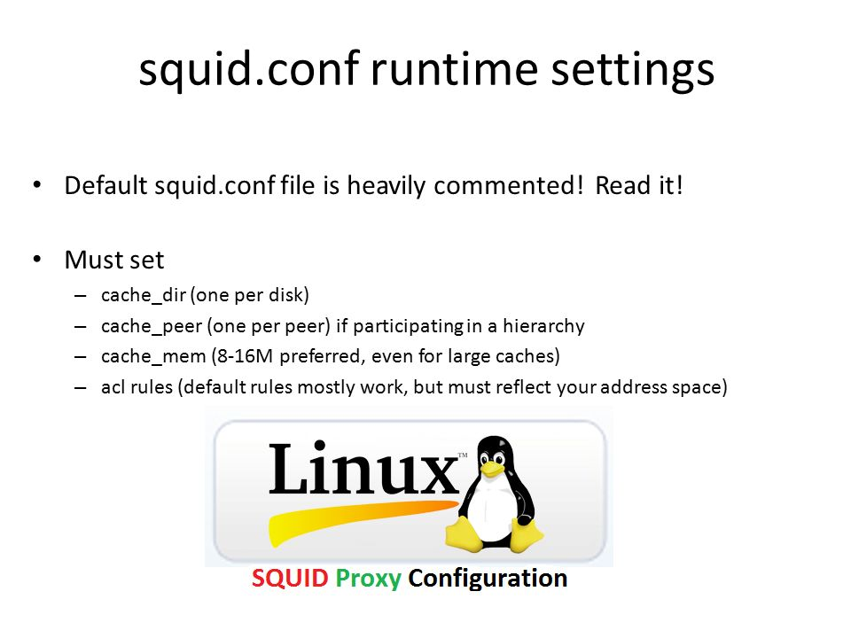 squid.conf runtime settings Default squid.conf file is heavily commented! Read it! Must set – cache_dir (one per disk) – cache_peer (one per peer) if