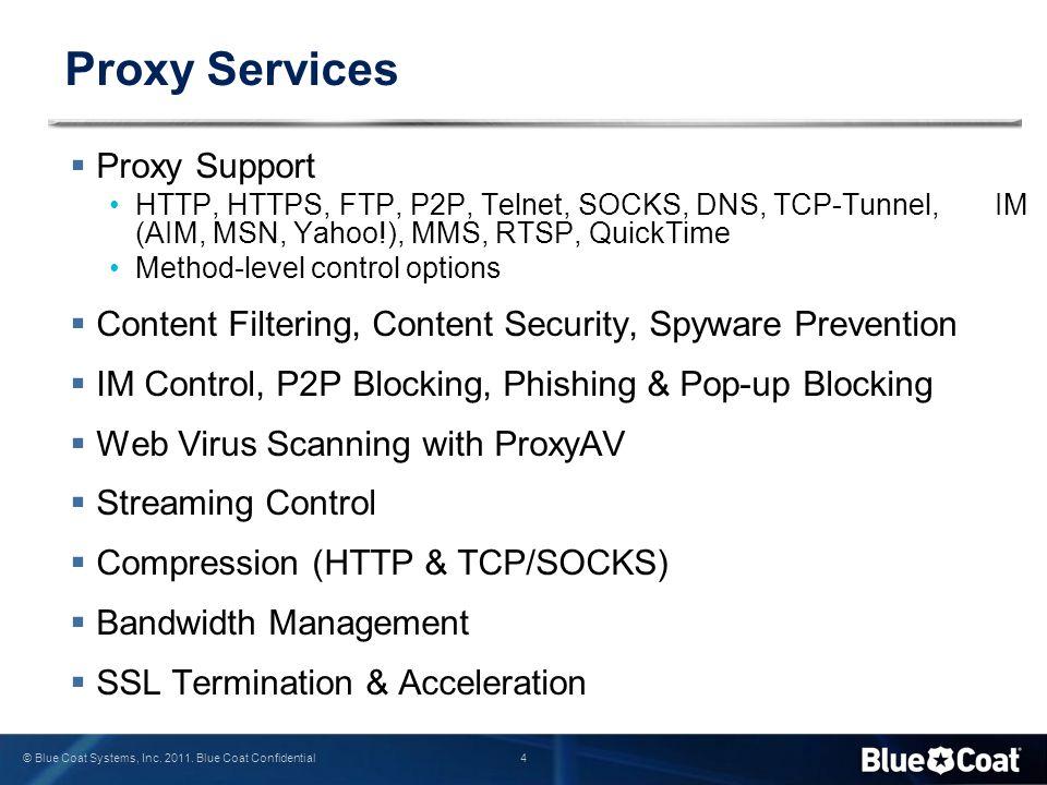 4 © Blue Coat Systems, Inc. 2011. Blue Coat Confidential Proxy Services  Proxy Support HTTP, HTTPS, FTP, P2P, Telnet, SOCKS, DNS, TCP-Tunnel, IM (AIM