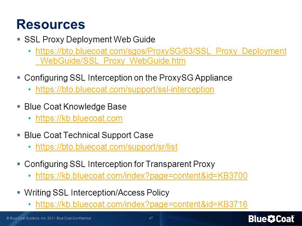 47 © Blue Coat Systems, Inc. 2011. Blue Coat Confidential Resources  SSL Proxy Deployment Web Guide https://bto.bluecoat.com/sgos/ProxySG/63/SSL_Prox