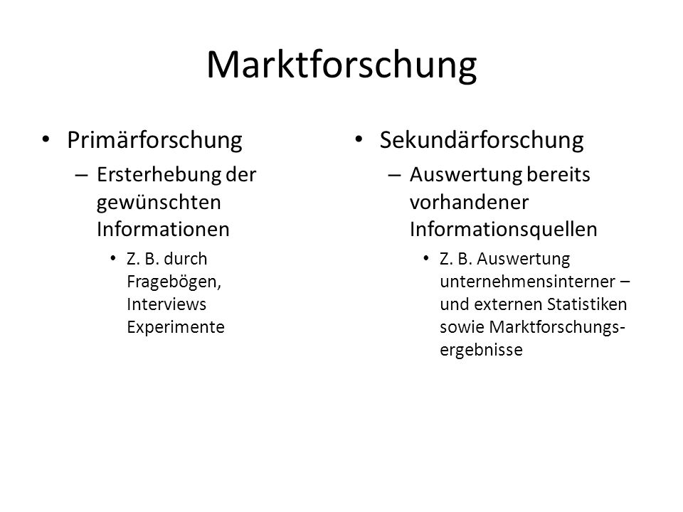 Marktforschung Primärforschung – Ersterhebung der gewünschten Informationen Z. B. durch Fragebögen, Interviews Experimente Sekundärforschung – Auswert