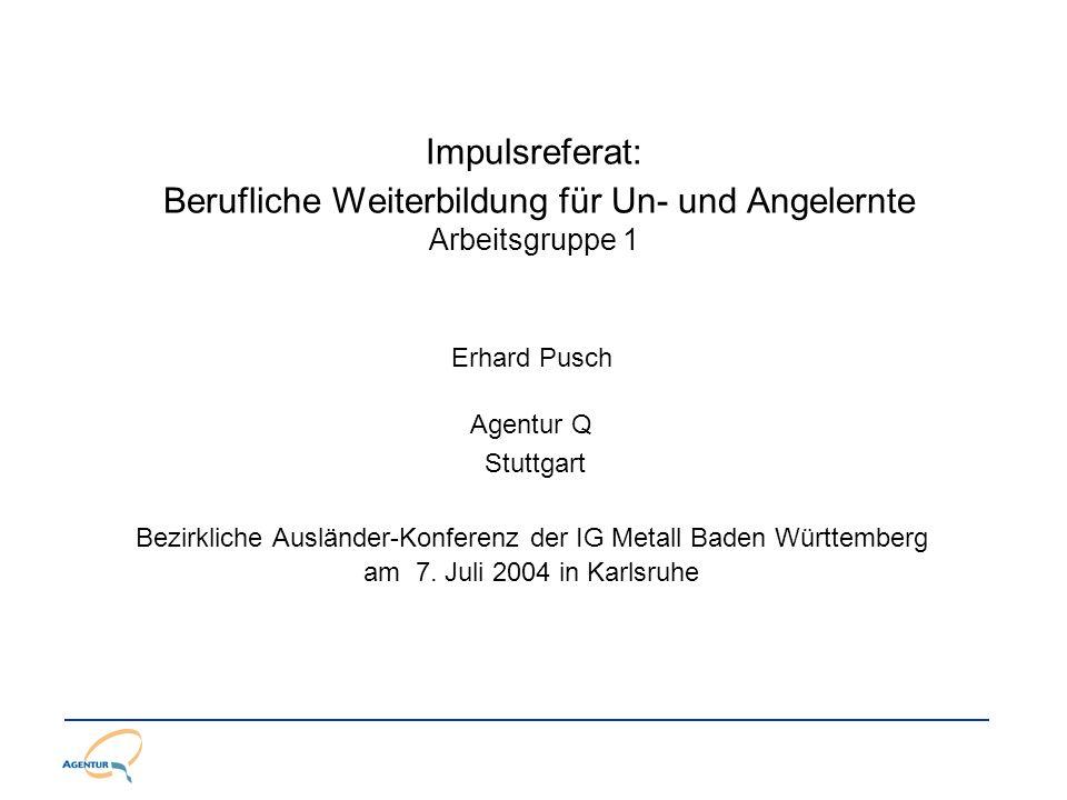 Impulsreferat: Berufliche Weiterbildung für Un- und Angelernte Arbeitsgruppe 1 Erhard Pusch Agentur Q Stuttgart Bezirkliche Ausländer-Konferenz der IG Metall Baden Württemberg am 7.