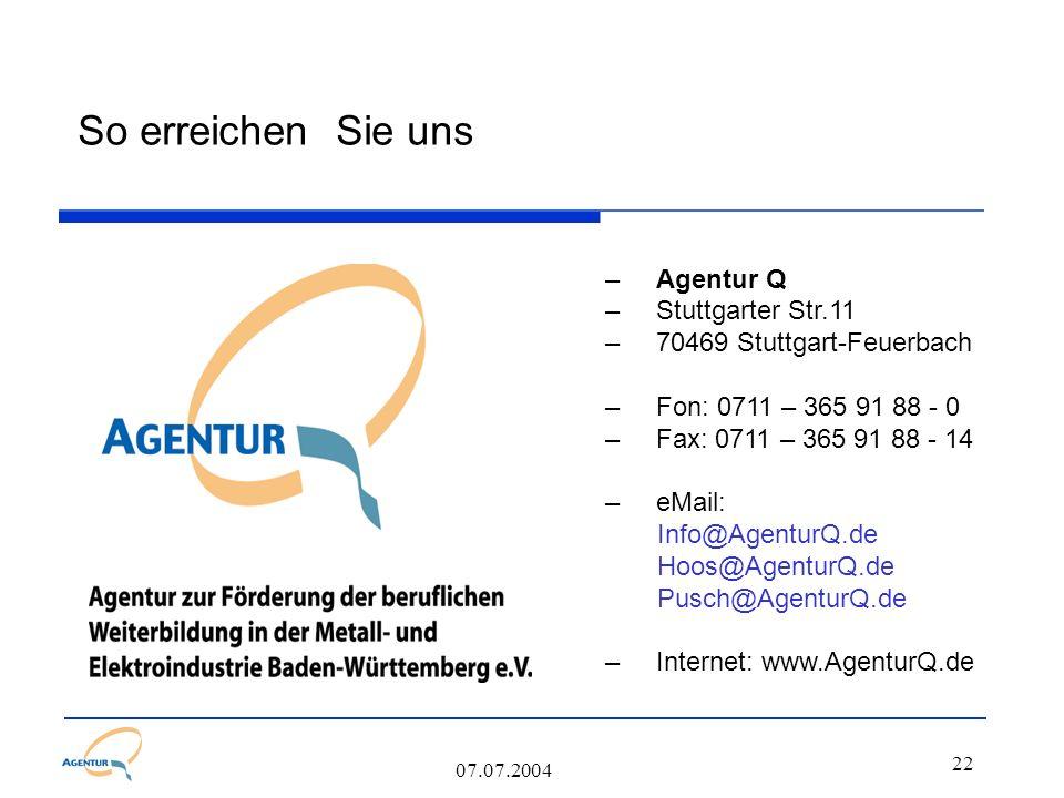 22 07.07.2004 So erreichen Sie uns –Agentur Q –Stuttgarter Str.11 –70469 Stuttgart-Feuerbach –Fon: 0711 – 365 91 88 - 0 –Fax: 0711 – 365 91 88 - 14 –e