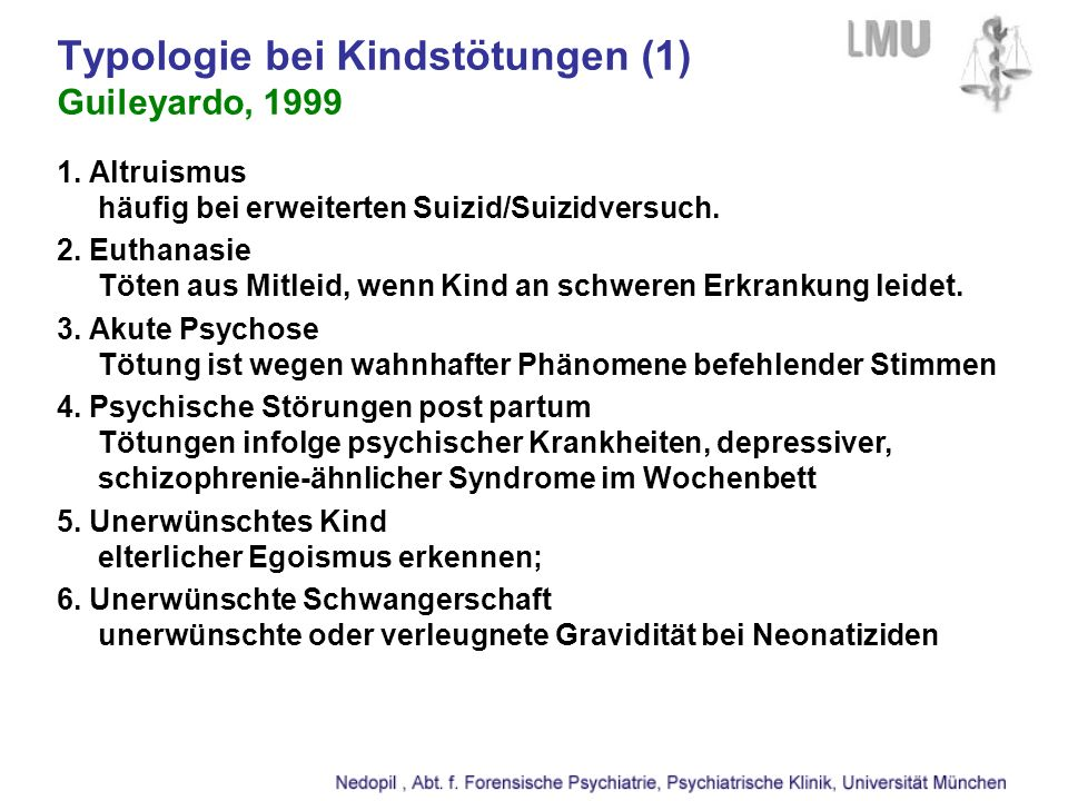 Typologie bei Kindstötungen (1) Guileyardo, 1999 1. Altruismus häufig bei erweiterten Suizid/Suizidversuch. 2. Euthanasie Töten aus Mitleid, wenn Kind