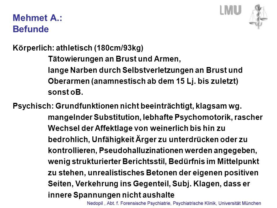 Mehmet A.: Befunde Körperlich: athletisch (180cm/93kg) Tätowierungen an Brust und Armen, lange Narben durch Selbstverletzungen an Brust und Oberarmen (anamnestisch ab dem 15 Lj.
