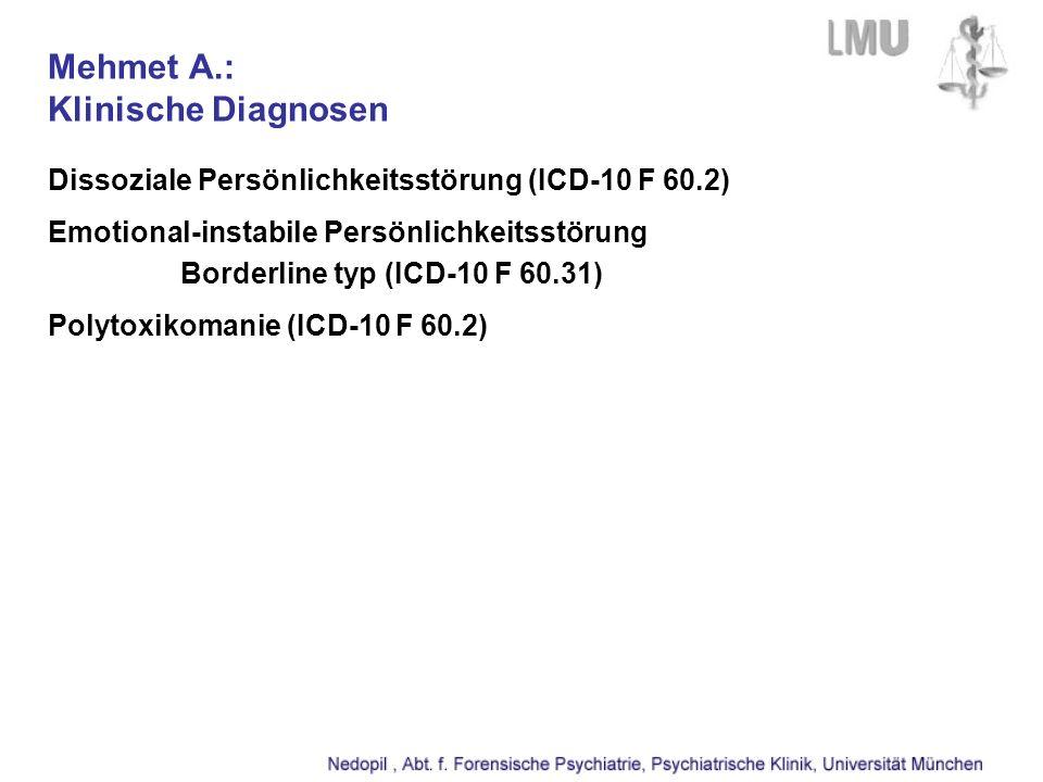 Mehmet A.: Klinische Diagnosen Dissoziale Persönlichkeitsstörung (ICD-10 F 60.2) Emotional-instabile Persönlichkeitsstörung Borderline typ (ICD-10 F 60.31) Polytoxikomanie (ICD-10 F 60.2)