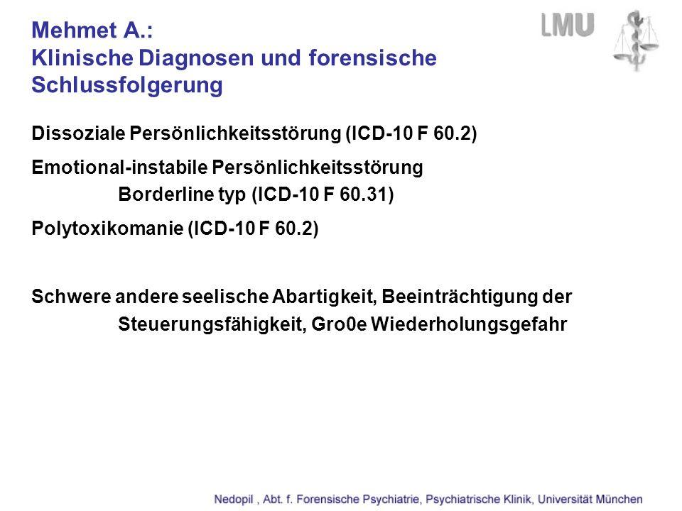 Mehmet A.: Klinische Diagnosen und forensische Schlussfolgerung Dissoziale Persönlichkeitsstörung (ICD-10 F 60.2) Emotional-instabile Persönlichkeitsstörung Borderline typ (ICD-10 F 60.31) Polytoxikomanie (ICD-10 F 60.2) Schwere andere seelische Abartigkeit, Beeinträchtigung der Steuerungsfähigkeit, Gro0e Wiederholungsgefahr